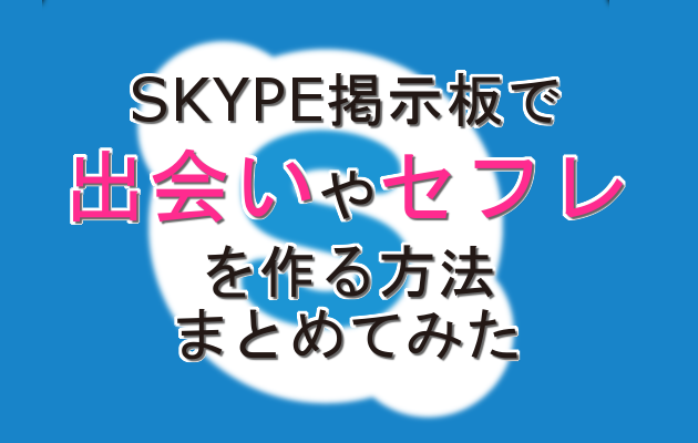 SKYPE掲示板で出会いやセフレを作る方法まとめてみた【エロイプすっぞ】